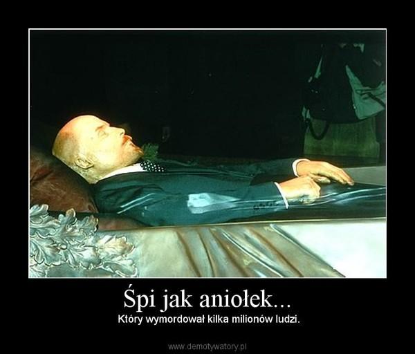 Śpi jak aniołek... –  Który wymordował kilka milionów ludzi.