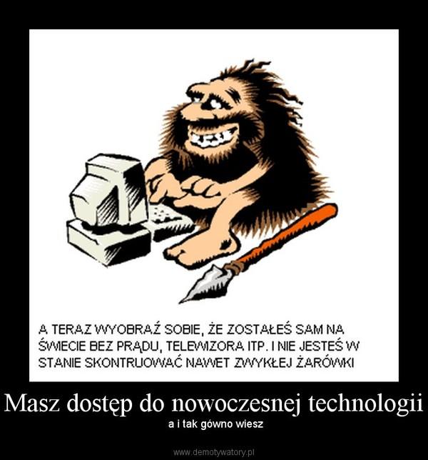 Masz dostęp do nowoczesnej technologii – a i tak gówno wiesz