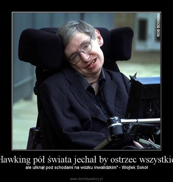 """""""Hawking pół świata jechał by ostrzec wszystkich – ale utknął pod schodami na wózku inwalidzkim"""" - Wojtek Sokół"""