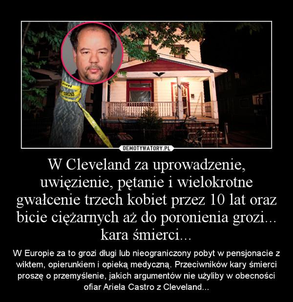 W Cleveland za uprowadzenie, uwięzienie, pętanie i wielokrotne gwałcenie trzech kobiet przez 10 lat oraz bicie ciężarnych aż do poronienia grozi... kara śmierci... – W Europie za to grozi długi lub nieograniczony pobyt w pensjonacie z wiktem, opierunkiem i opieką medyczną. Przeciwników kary śmierci proszę o przemyślenie, jakich argumentów nie użyliby w obecności ofiar Ariela Castro z Cleveland...