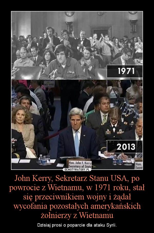 John Kerry, Sekretarz Stanu USA, po powrocie z Wietnamu, w 1971 roku, stał się przeciwnikiem wojny i żądał wycofania pozostałych amerykańskich żołnierzy z Wietnamu – Dzisiaj prosi o poparcie dla ataku Syrii.