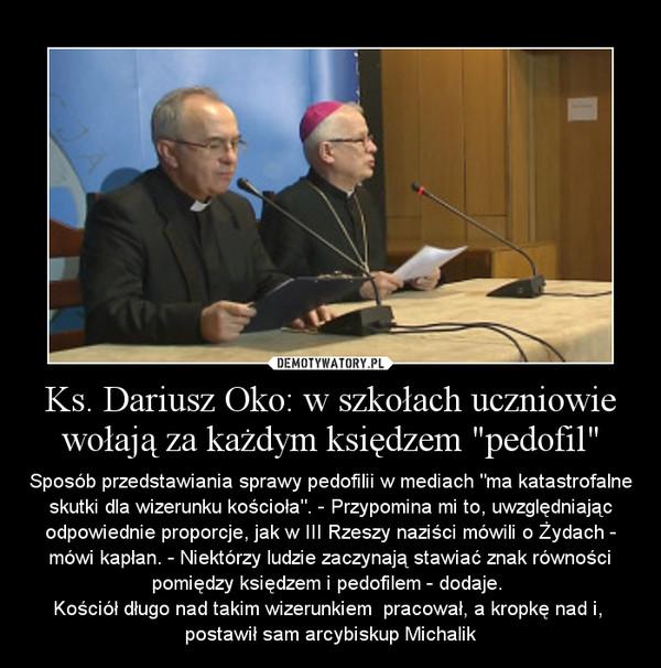 """Ks. Dariusz Oko: w szkołach uczniowie wołają za każdym księdzem """"pedofil"""" – Sposób przedstawiania sprawy pedofilii w mediach """"ma katastrofalne skutki dla wizerunku kościoła"""". - Przypomina mi to, uwzględniając odpowiednie proporcje, jak w III Rzeszy naziści mówili o Żydach - mówi kapłan. - Niektórzy ludzie zaczynają stawiać znak równości pomiędzy księdzem i pedofilem - dodaje. \nKościół długo nad takim wizerunkiem  pracował, a kropkę nad i,  postawił sam arcybiskup Michalik"""