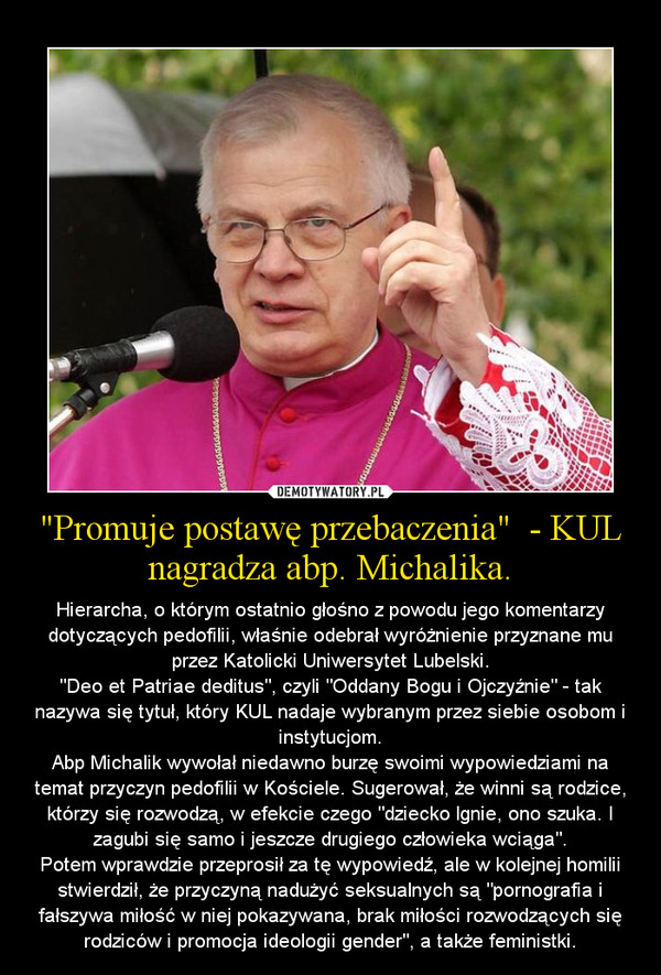 """""""Promuje postawę przebaczenia""""  - KUL nagradza abp. Michalika. – Hierarcha, o którym ostatnio głośno z powodu jego komentarzy dotyczących pedofilii, właśnie odebrał wyróżnienie przyznane mu przez Katolicki Uniwersytet Lubelski.""""Deo et Patriae deditus"""", czyli """"Oddany Bogu i Ojczyźnie"""" - tak nazywa się tytuł, który KUL nadaje wybranym przez siebie osobom i instytucjom.Abp Michalik wywołał niedawno burzę swoimi wypowiedziami na temat przyczyn pedofilii w Kościele. Sugerował, że winni są rodzice, którzy się rozwodzą, w efekcie czego """"dziecko lgnie, ono szuka. I zagubi się samo i jeszcze drugiego człowieka wciąga"""".Potem wprawdzie przeprosił za tę wypowiedź, ale w kolejnej homilii stwierdził, że przyczyną nadużyć seksualnych są """"pornografia i fałszywa miłość w niej pokazywana, brak miłości rozwodzących się rodziców i promocja ideologii gender"""", a także feministki."""
