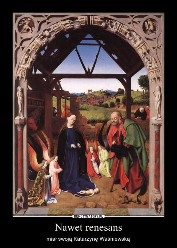 Nawet renesans – miał swoją Katarzynę Waśniewską