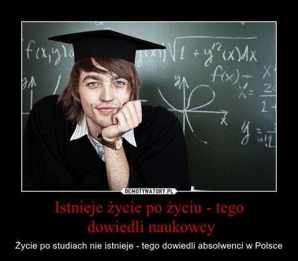 Istnieje życie po życiu - tego dowiedli naukowcy – Życie po studiach nie istnieje - tego dowiedli absolwenci w Polsce