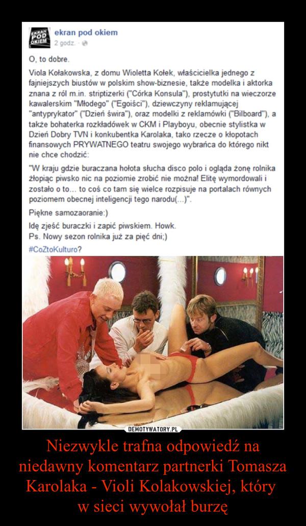 Niezwykle trafna odpowiedź na niedawny komentarz partnerki Tomasza Karolaka - Violi Kolakowskiej, który w sieci wywołał burzę –