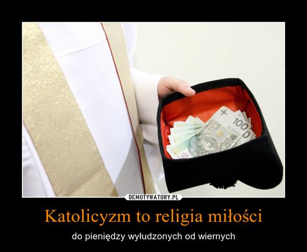 Katolicyzm to religia miłości – do pieniędzy wyłudzonych od wiernych