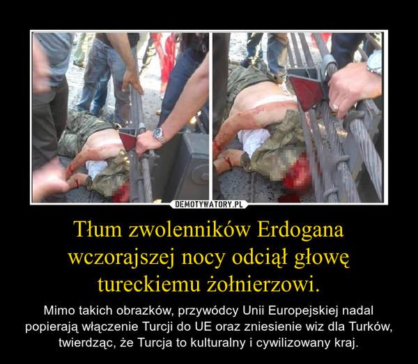 Tłum zwolenników Erdogana wczorajszej nocy odciął głowę tureckiemu żołnierzowi. – Mimo takich obrazków, przywódcy Unii Europejskiej nadal popierają włączenie Turcji do UE oraz zniesienie wiz dla Turków, twierdząc, że Turcja to kulturalny i cywilizowany kraj.