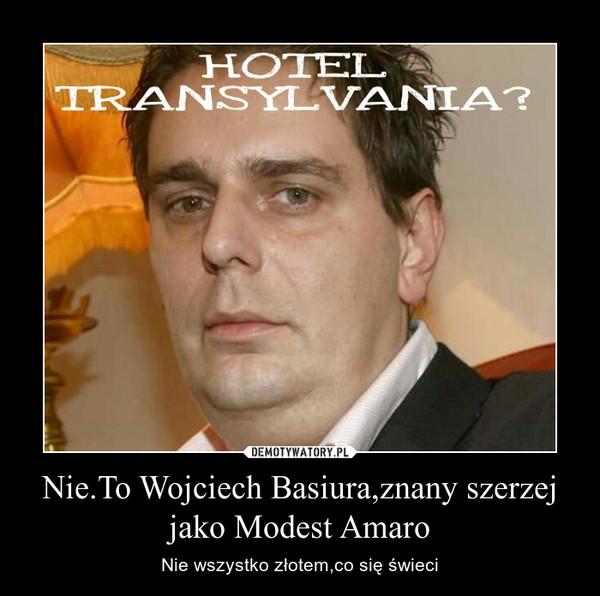 Nie.To Wojciech Basiura,znany szerzej jako Modest Amaro – Nie wszystko złotem,co się świeci