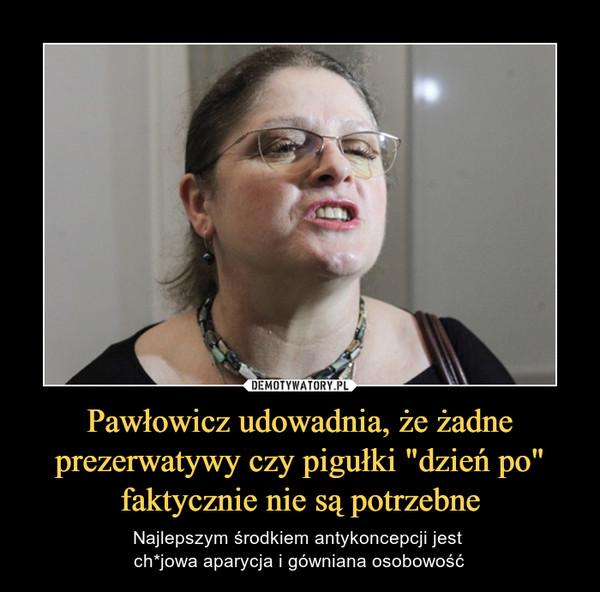 """Pawłowicz udowadnia, że żadne prezerwatywy czy pigułki """"dzień po"""" faktycznie nie są potrzebne – Najlepszym środkiem antykoncepcji jest ch*jowa aparycja i gówniana osobowość"""