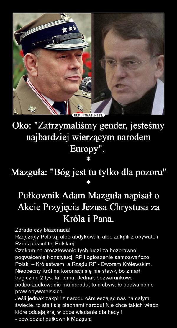 """Oko: """"Zatrzymaliśmy gender, jesteśmy najbardziej wierzącym narodem Europy"""". *Mazguła: """"Bóg jest tu tylko dla pozoru""""*Pułkownik Adam Mazguła napisał o Akcie Przyjęcia Jezusa Chrystusa za Króla i Pana. – Zdrada czy błazenada!Rządzący Polską, albo abdykowali, albo zakpili z obywateli Rzeczpospolitej Polskiej.Czekam na aresztowanie tych ludzi za bezprawne pogwałcenie Konstytucji RP i ogłoszenie samozwańczo Polski – Królestwem, a Rządu RP - Dworem Królewskim. Nieobecny Król na koronacji się nie stawił, bo zmarł tragicznie 2 tys. lat temu. Jednak bezwarunkowe podporządkowanie mu narodu, to niebywałe pogwałcenie praw obywatelskich.Jeśli jednak zakpili z narodu ośmieszając nas na całym świecie, to stali się błaznami narodu! Nie chce takich władz, które oddają kraj w obce władanie dla hecy !- powiedział pułkownik Mazguła"""