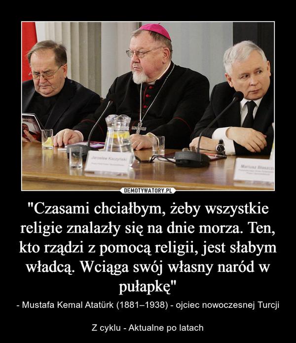 """""""Czasami chciałbym, żeby wszystkie religie znalazły się na dnie morza. Ten, kto rządzi z pomocą religii, jest słabym władcą. Wciąga swój własny naród w pułapkę"""" – - Mustafa Kemal Atatürk (1881–1938) - ojciec nowoczesnej TurcjiZ cyklu - Aktualne po latach"""