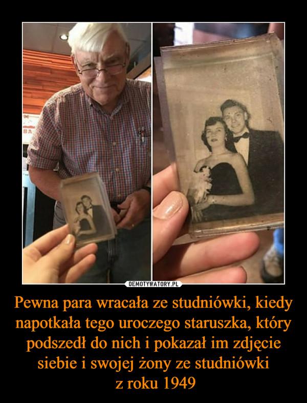 Pewna para wracała ze studniówki, kiedy napotkała tego uroczego staruszka, który podszedł do nich i pokazał im zdjęcie siebie i swojej żony ze studniówki z roku 1949 –