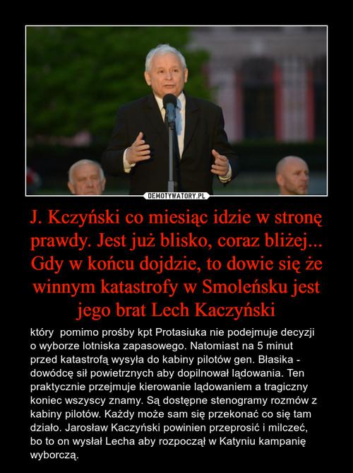 J. Kczyński co miesiąc idzie w stronę prawdy. Jest już blisko, coraz bliżej... Gdy w końcu dojdzie, to dowie się że winnym katastrofy w Smoleńsku jest jego brat Lech Kaczyński