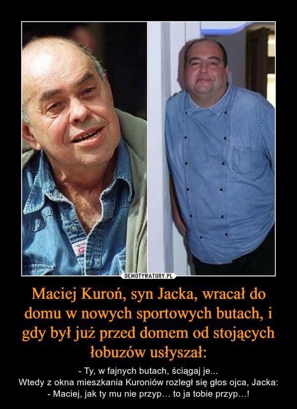 Maciej Kuroń, syn Jacka, wracał do domu w nowych sportowych butach, i gdy był już przed domem od stojących łobuzów usłyszał: – - Ty, w fajnych butach, ściągaj je...Wtedy z okna mieszkania Kuroniów rozległ się głos ojca, Jacka:- Maciej, jak ty mu nie przyp… to ja tobie przyp…!
