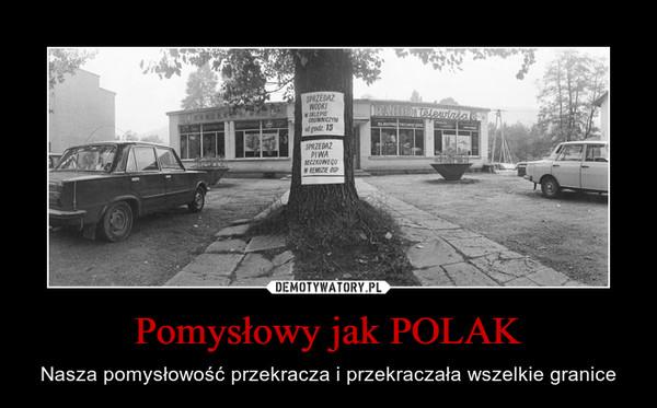 Pomysłowy jak POLAK – Nasza pomysłowość przekracza i przekraczała wszelkie granice