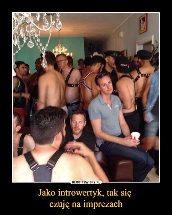 Jako introwertyk, tak się czuję na imprezach –
