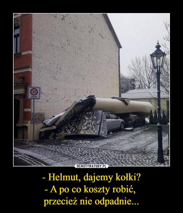 - Helmut, dajemy kołki?- A po co koszty robić, przecież nie odpadnie... –
