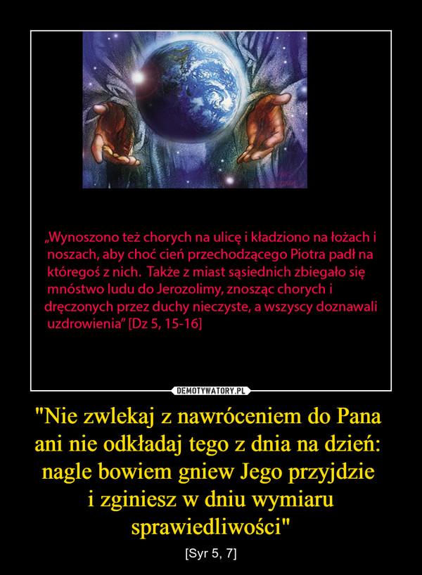 """""""Nie zwlekaj z nawróceniem do Pana ani nie odkładaj tego z dnia na dzień: nagle bowiem gniew Jego przyjdzie i zginiesz w dniu wymiaru sprawiedliwości"""" – [Syr 5, 7]"""