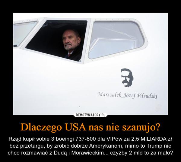 Dlaczego USA nas nie szanujo? – Rząd kupił sobie 3 boeingi 737-800 dla VIPów za 2,5 MILIARDA zł bez przetargu, by zrobić dobrze Amerykanom, mimo to Trump nie chce rozmawiać z Dudą i Morawieckim... czyżby 2 mld to za mało?