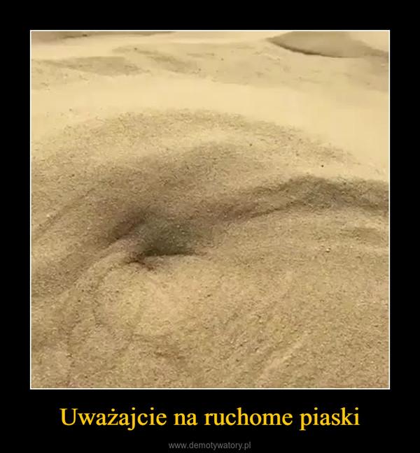 Uważajcie na ruchome piaski –