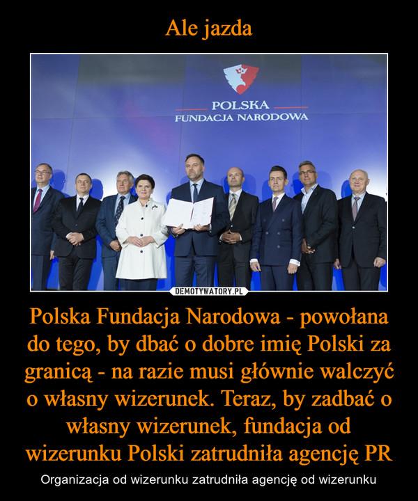 Polska Fundacja Narodowa - powołana do tego, by dbać o dobre imię Polski za granicą - na razie musi głównie walczyć o własny wizerunek. Teraz, by zadbać o własny wizerunek, fundacja od wizerunku Polski zatrudniła agencję PR – Organizacja od wizerunku zatrudniła agencję od wizerunku