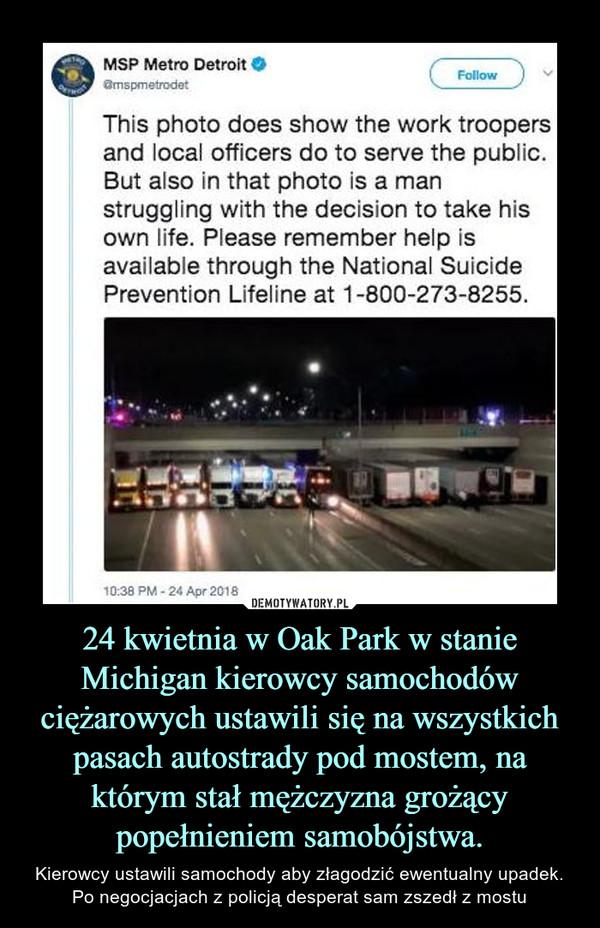 24 kwietnia w Oak Park w stanie Michigan kierowcy samochodów ciężarowych ustawili się na wszystkich pasach autostrady pod mostem, na którym stał mężczyzna grożący popełnieniem samobójstwa. – Kierowcy ustawili samochody aby złagodzić ewentualny upadek. Po negocjacjach z policją desperat sam zszedł z mostu