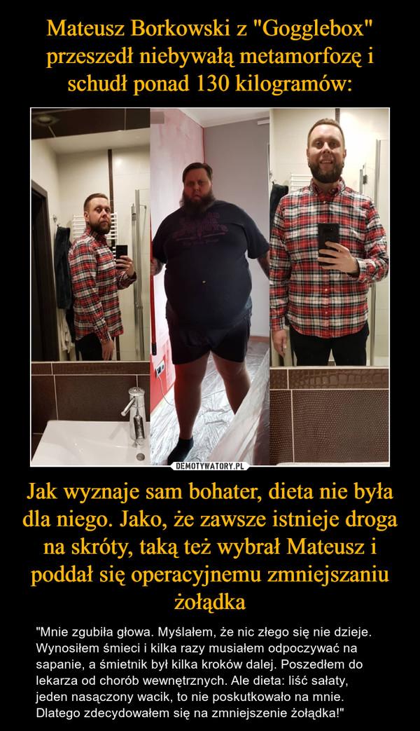"""Jak wyznaje sam bohater, dieta nie była dla niego. Jako, że zawsze istnieje droga na skróty, taką też wybrał Mateusz i poddał się operacyjnemu zmniejszaniu żołądka – """"Mnie zgubiła głowa. Myślałem, że nic złego się nie dzieje. Wynosiłem śmieci i kilka razy musiałem odpoczywać na sapanie, a śmietnik był kilka kroków dalej. Poszedłem do lekarza od chorób wewnętrznych. Ale dieta: liść sałaty, jeden nasączony wacik, to nie poskutkowało na mnie. Dlatego zdecydowałem się na zmniejszenie żołądka!"""""""