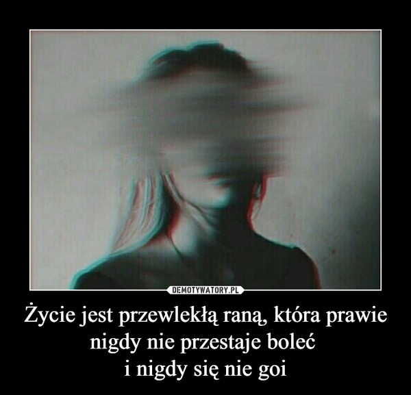 Życie jest przewlekłą raną, która prawie nigdy nie przestaje boleć i nigdy się nie goi –