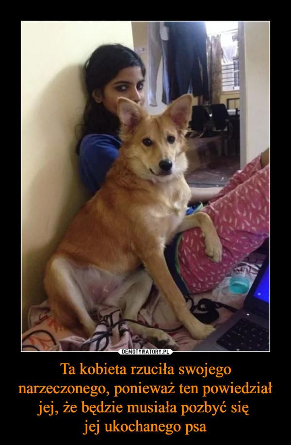 Ta kobieta rzuciła swojego narzeczonego, ponieważ ten powiedział jej, że będzie musiała pozbyć się jej ukochanego psa –