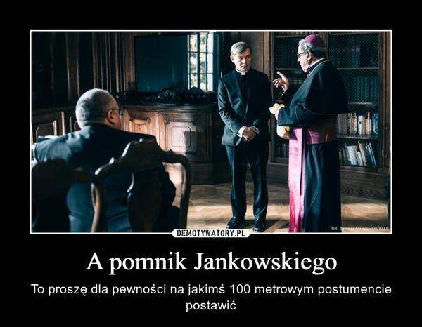 A pomnik Jankowskiego – To proszę dla pewności na jakimś 100 metrowym postumencie postawić