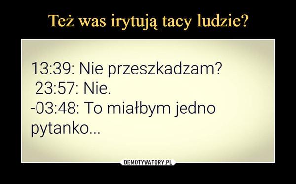 –  13:39: Nie przeszkadzam? 23:57: Nie. -03:48: To miałbym jedno pytanko...