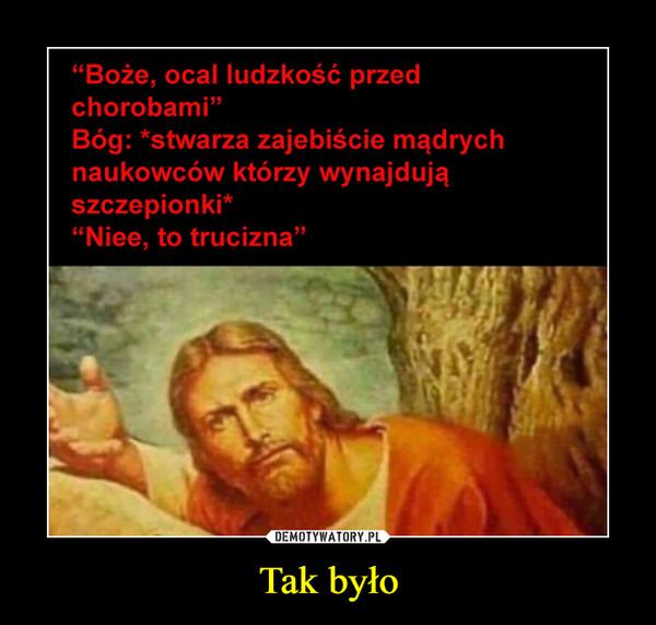 """Tak było –  """"Boże, ocal ludzkość przedchorobami""""Bóg: *stwarza zajebiście mądrychnaukowców którzy wynajdująszczepionki*""""Niee, to trucizna"""""""