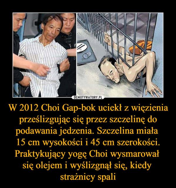 W 2012 Choi Gap-bok uciekł z więzienia prześlizgując się przez szczelinę do podawania jedzenia. Szczelina miała 15 cm wysokości i 45 cm szerokości. Praktykujący yogę Choi wysmarował się olejem i wyślizgnął się, kiedy strażnicy spali –