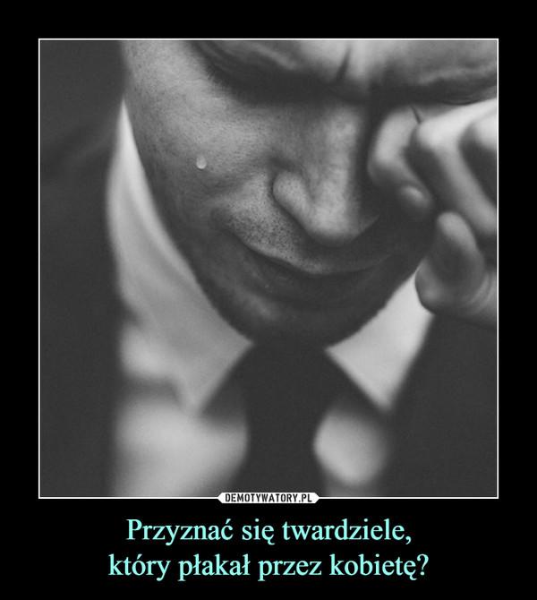 Przyznać się twardziele,który płakał przez kobietę? –