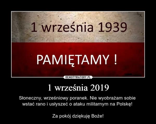 1 września 2019 – Słoneczny, wrześniowy poranek. Nie wyobrażam sobie wstać rano i usłyszeć o ataku militarnym na Polskę! Za pokój dziękuję Boże!