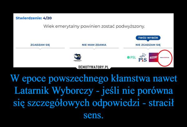 W epoce powszechnego kłamstwa nawet Latarnik Wyborczy - jeśli nie porówna się szczegółowych odpowiedzi - stracił sens. –