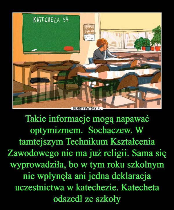 Takie informacje mogą napawać optymizmem.  Sochaczew. W tamtejszym Technikum Kształcenia Zawodowego nie ma już religii. Sama się wyprowadziła, bo w tym roku szkolnym nie wpłynęła ani jedna deklaracja uczestnictwa w katechezie. Katecheta odszedł ze szkoły –