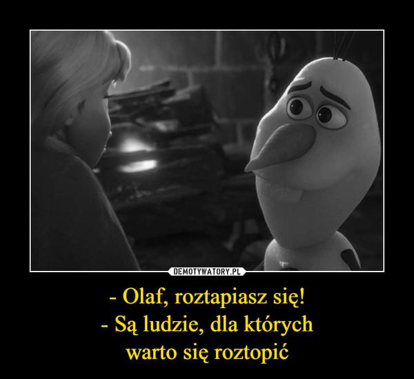 - Olaf, roztapiasz się!- Są ludzie, dla którychwarto się roztopić –