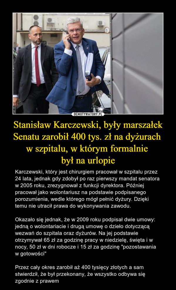 """Stanisław Karczewski, były marszałek Senatu zarobił 400 tys. zł na dyżurach w szpitalu, w którym formalnie był na urlopie – Karczewski, który jest chirurgiem pracował w szpitalu przez 24 lata, jednak gdy zdobył po raz pierwszy mandat senatora w 2005 roku, zrezygnował z funkcji dyrektora. Później pracował jako wolontariusz na podstawie podpisanego porozumienia, wedle którego mógł pełnić dyżury. Dzięki temu nie utracił prawa do wykonywania zawodu.Okazało się jednak, że w 2009 roku podpisał dwie umowy: jedną o wolontariacie i drugą umowę o dzieło dotyczącą wezwań do szpitala oraz dyżurów. Na jej podstawie otrzymywał 65 zł za godzinę pracy w niedzielę, święta i w nocy, 50 zł w dni robocze i 15 zł za godzinę """"pozostawania w gotowości""""Przez cały okres zarobił aż 400 tysięcy złotych a sam stwierdził, że był przekonany, że wszystko odbywa się zgodnie z prawem"""
