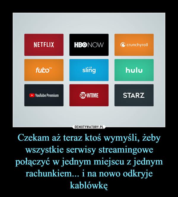 Czekam aż teraz ktoś wymyśli, żeby wszystkie serwisy streamingowe połączyć w jednym miejscu z jednym rachunkiem... i na nowo odkryje kablówkę –