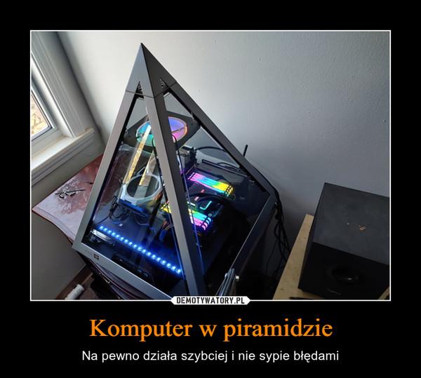Komputer w piramidzie – Na pewno działa szybciej i nie sypie błędami