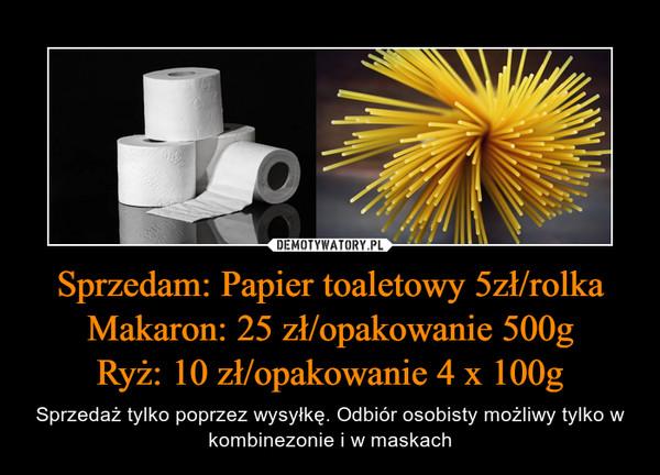 Sprzedam: Papier toaletowy 5zł/rolkaMakaron: 25 zł/opakowanie 500gRyż: 10 zł/opakowanie 4 x 100g – Sprzedaż tylko poprzez wysyłkę. Odbiór osobisty możliwy tylko w kombinezonie i w maskach