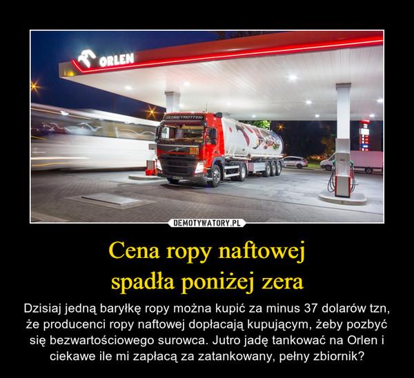 Cena ropy naftowejspadła poniżej zera – Dzisiaj jedną baryłkę ropy można kupić za minus 37 dolarów tzn, że producenci ropy naftowej dopłacają kupującym, żeby pozbyć się bezwartościowego surowca. Jutro jadę tankować na Orlen i ciekawe ile mi zapłacą za zatankowany, pełny zbiornik?