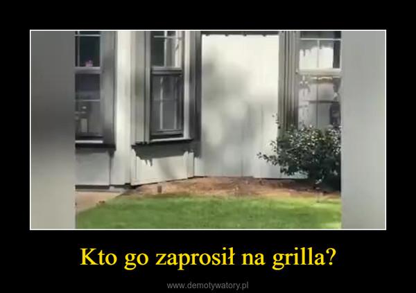 Kto go zaprosił na grilla? –