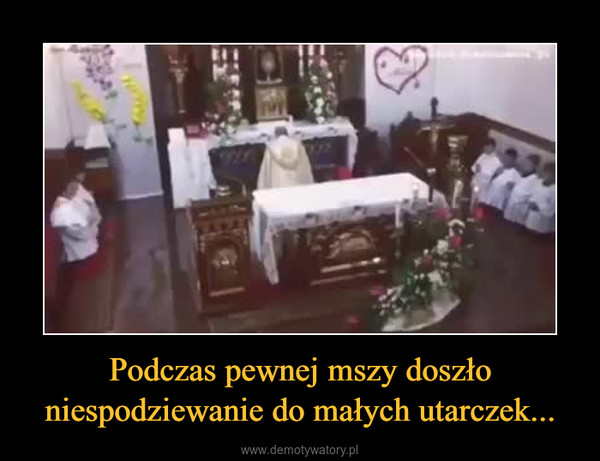 Podczas pewnej mszy doszło niespodziewanie do małych utarczek... –