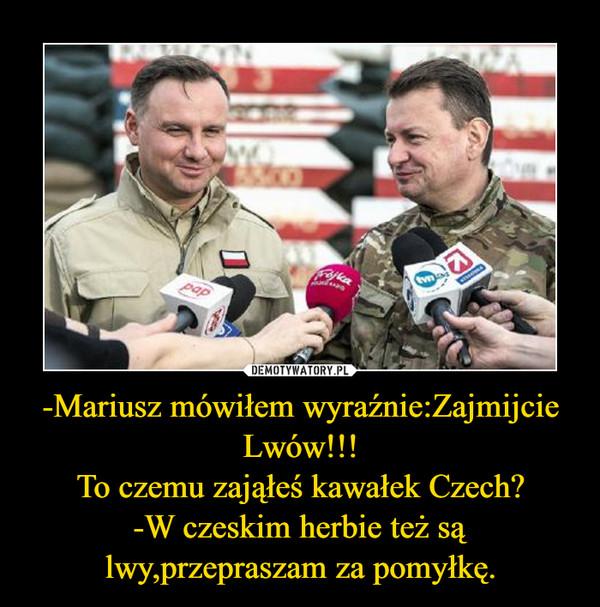 -Mariusz mówiłem wyraźnie:Zajmijcie Lwów!!!To czemu zająłeś kawałek Czech?-W czeskim herbie też są lwy,przepraszam za pomyłkę. –