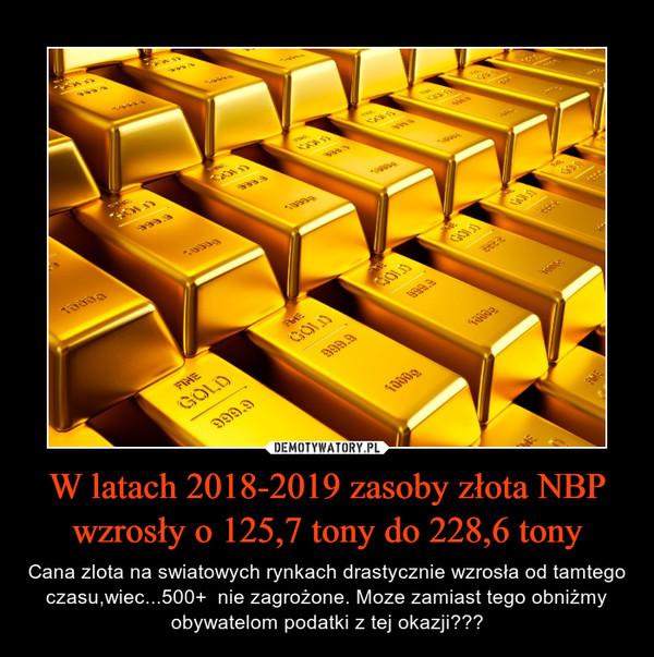 W latach 2018-2019 zasoby złota NBP wzrosły o 125,7 tony do 228,6 tony – Cana zlota na swiatowych rynkach drastycznie wzrosła od tamtego czasu,wiec...500+  nie zagrożone. Moze zamiast tego obniżmy obywatelom podatki z tej okazji???
