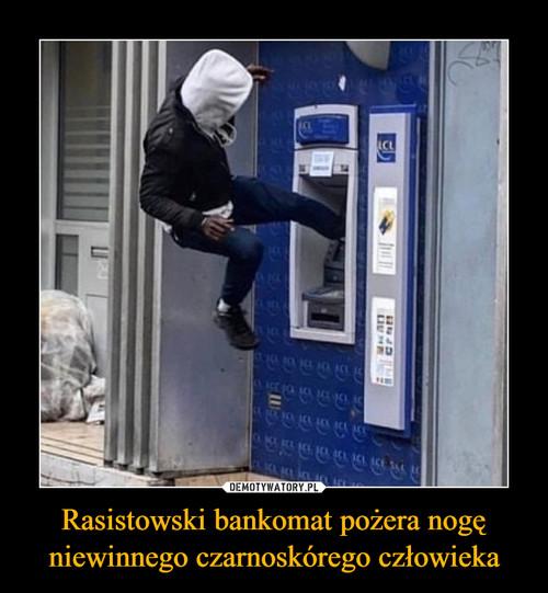 Rasistowski bankomat pożera nogę niewinnego czarnoskórego człowieka