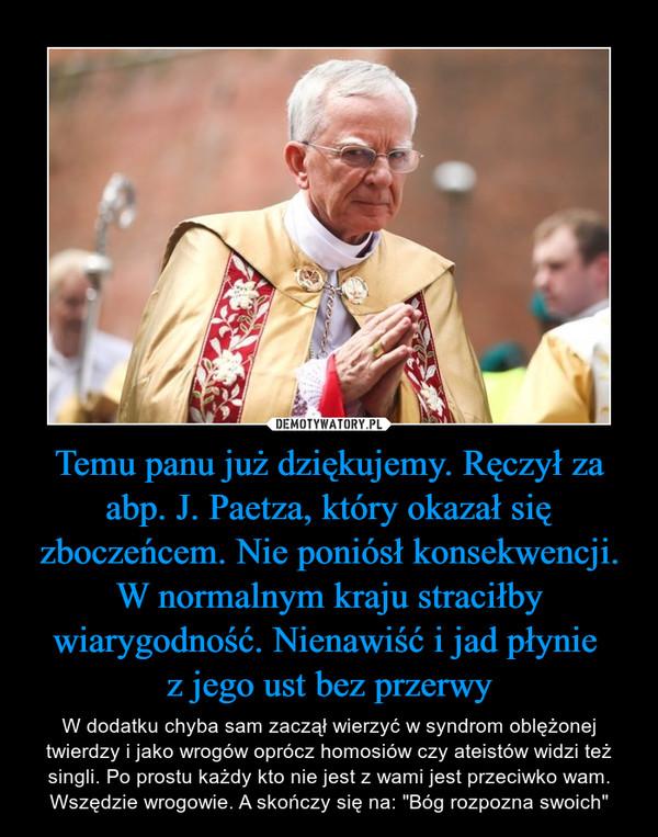 """Temu panu już dziękujemy. Ręczył za abp. J. Paetza, który okazał się zboczeńcem. Nie poniósł konsekwencji. W normalnym kraju straciłby wiarygodność. Nienawiść i jad płynie z jego ust bez przerwy – W dodatku chyba sam zaczął wierzyć w syndrom oblężonej twierdzy i jako wrogów oprócz homosiów czy ateistów widzi też singli. Po prostu każdy kto nie jest z wami jest przeciwko wam. Wszędzie wrogowie. A skończy się na: """"Bóg rozpozna swoich"""""""